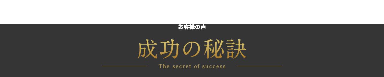 成功の秘訣 | お客様の声
